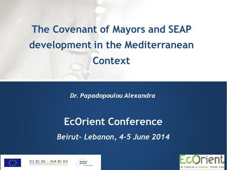 EcOrient Conference Beirut- Lebanon, 4-5 June 2014 The Covenant of Mayors and SEAP development in the Mediterranean Context Dr. Papadopoulou Alexandra.