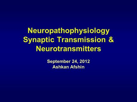 Neuropathophysiology Synaptic Transmission & Neurotransmitters September 24, 2012 Ashkan Afshin.