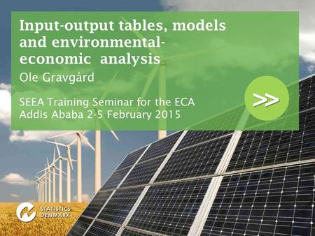 >> Input-output tables, models and environmental- economic analysis Ole Gravgård SEEA Training Seminar for the ECA Addis Ababa 2-5 February 2015.