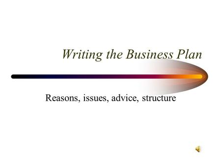 Writing the Business Plan Reasons, issues, advice, structure.