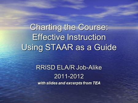 Charting the Course: Effective Instruction Using STAAR as a Guide RRISD ELA/R Job-Alike 2011-2012 with slides and excerpts from TEA RRISD ELA/R Job-Alike.
