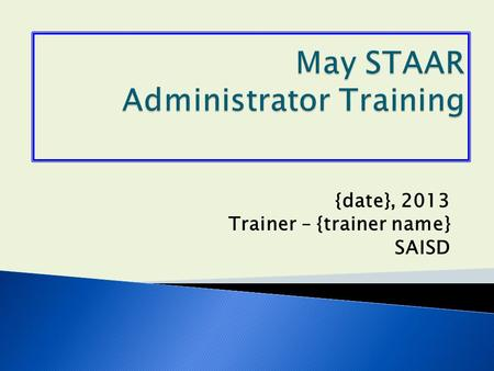{date}, 2013 Trainer – {trainer name} SAISD.  Any student in grades 5 or 8 that failed the reading or math STAAR test(s) from the April administration.