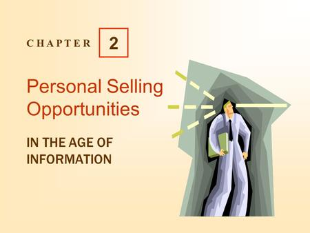 Personal Selling Opportunities IN THE AGE OF INFORMATION C H A P T E R 2.