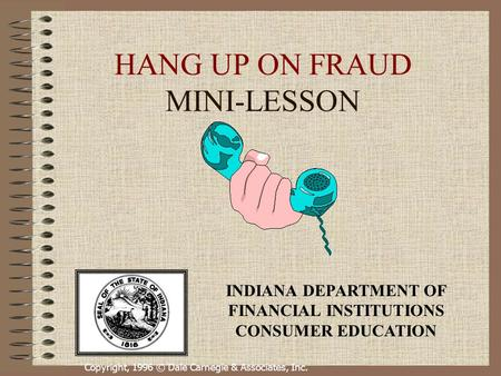 Copyright, 1996 © Dale Carnegie & Associates, Inc. HANG UP ON FRAUD MINI-LESSON INDIANA DEPARTMENT OF FINANCIAL INSTITUTIONS CONSUMER EDUCATION.