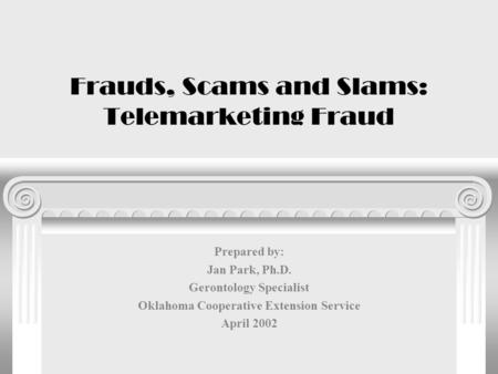 Frauds, Scams and Slams: Telemarketing Fraud Prepared by: Jan Park, Ph.D. Gerontology Specialist Oklahoma Cooperative Extension Service April 2002.