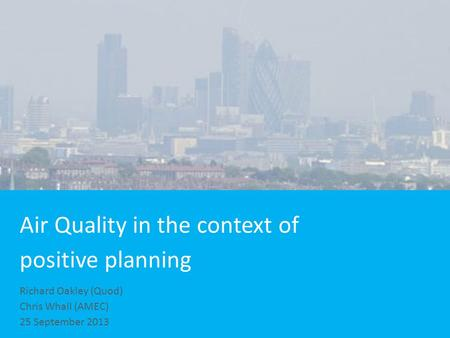Air Quality in the context of positive planning Richard Oakley (Quod) Chris Whall (AMEC) 25 September 2013.