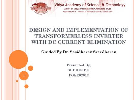 DESIGN AND IMPLEMENTATION OF TRANSFORMERLESS INVERTER WITH DC CURRENT ELIMINATION Presented By, SUDHIN P.K PGEE02012 Guided By Dr. Sasidharan Sreedharan.