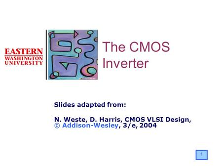1 Slides adapted from: N. Weste, D. Harris, CMOS VLSI Design, © Addison-Wesley, 3/e, 2004 The CMOS Inverter.