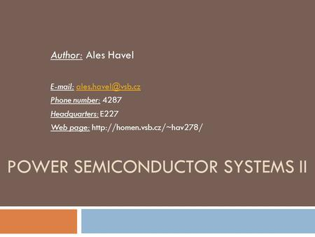 POWER SEMICONDUCTOR SYSTEMS II Author: Ales Havel   Phone number: 4287 Headquarters: E227 Web page: