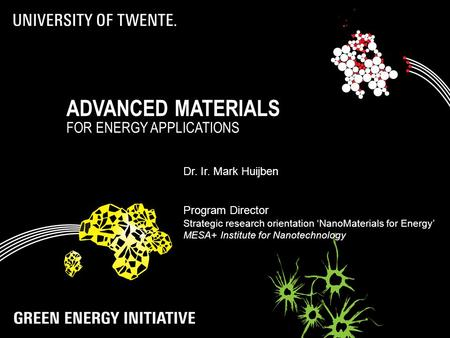 ADVANCED MATERIALS FOR ENERGY APPLICATIONS Dr. Ir. Mark Huijben Program Director Strategic research orientation 'NanoMaterials for Energy' MESA+ Institute.