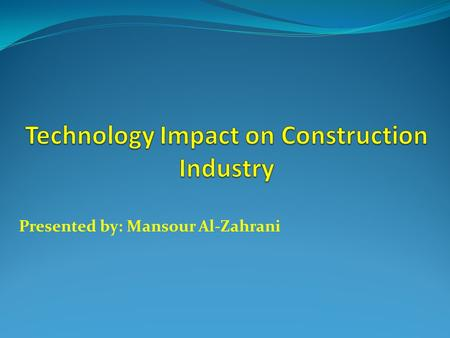 Presented by: Mansour Al-Zahrani. Outline:  Introduction.  Technology impact on Construction.  Information and Communication Technology Impact.  Direction.
