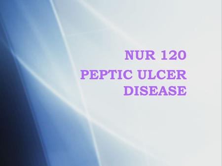 NUR 120 PEPTIC ULCER DISEASE. Pathophysiology  Normally, a physiologic balance exists between peptic acid secretion and gastric mucosal defense  The.