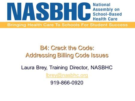 B4: Crack the Code: Addressing Billing Code Issues Laura Brey, Training Director, NASBHC 919-866-0920.