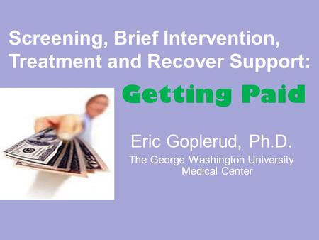 Eric Goplerud, Ph.D. The George Washington University Medical Center Screening, Brief Intervention, Treatment and Recover Support: Getting Paid.