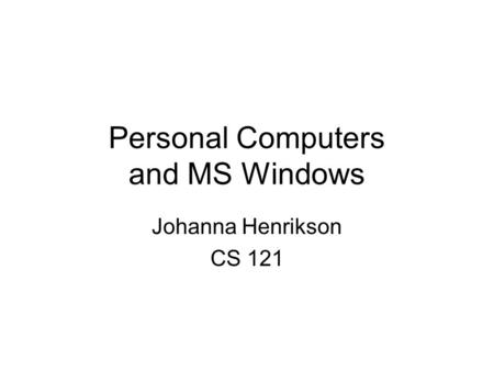 Personal Computers and MS Windows Johanna Henrikson CS 121.