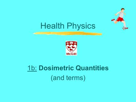 Health Physics 1b: Dosimetric Quantities (and terms)