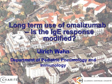 Prof. Dr. U. Wahn Long term use of omalizumab – Is the IgE response modified? Ulrich Wahn Department of Pediatric Pneumology and Immunology.