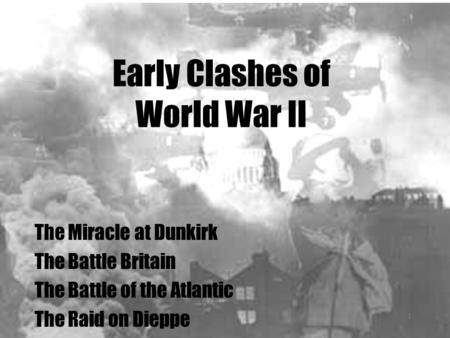 Early Clashes of World War II The Miracle at Dunkirk The Battle Britain The Battle of the Atlantic The Raid on Dieppe 1.