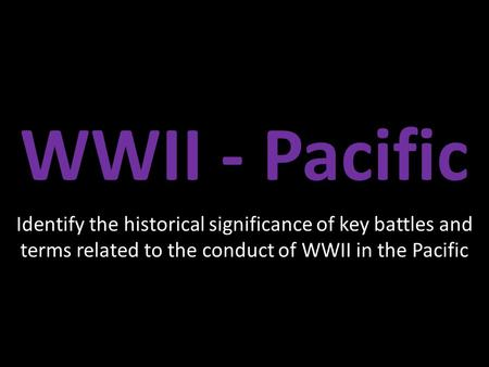 WWII - Pacific Identify the historical significance of key battles and terms related to the conduct of WWII in the Pacific.