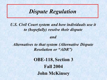 Dispute Regulation OBE-118, Section 3 Fall 2004 John McKinsey U.S. Civil Court system and how individuals use it to (hopefully) resolve their dispute and.