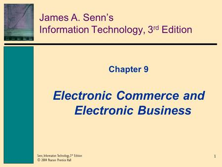 1 Senn, Information Technology, 3 rd Edition © 2004 Pearson Prentice Hall James A. Senn's Information Technology, 3 rd Edition Chapter 9 Electronic Commerce.