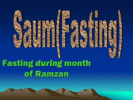 Fasting during month of Ramzan. Fasting Means Fasting however, does not mean abstaining from food and drinks etc. only but it is abstention from every.