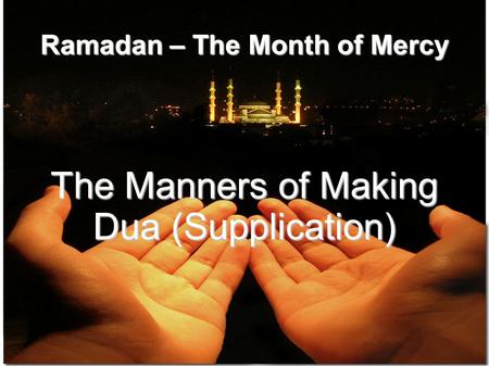 Ramadan – The Month of Mercy The Manners of Making Dua (Supplication)‏