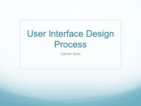 User Interface Design Process Gabriel Spitz. User-Interface design Steps/Goals Understand who are the users and what do they do Articulate how will users.