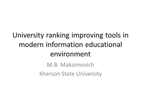 University ranking improving tools in modern information educational environment M.B. Maksimovich Kherson State University.