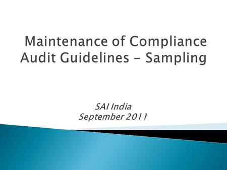 SAI India September 2011.  Sampling is used by SAI-India extensively in ◦ Financial Audit ◦ Compliance Audit ◦ Performance Audit.
