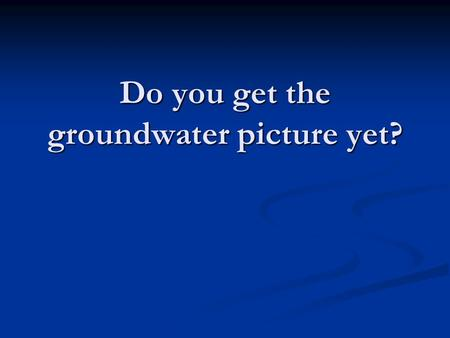 "Do you get the groundwater picture yet?. What is an ""aquifer""?"