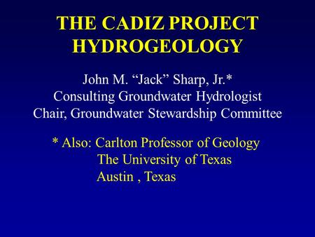 "THE CADIZ PROJECT HYDROGEOLOGY John M. ""Jack"" Sharp, Jr.* Consulting Groundwater Hydrologist Chair, Groundwater Stewardship Committee * Also: Carlton Professor."