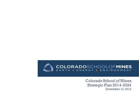 Colorado School of Mines Strategic Plan 2014-2024 December 12, 2013.