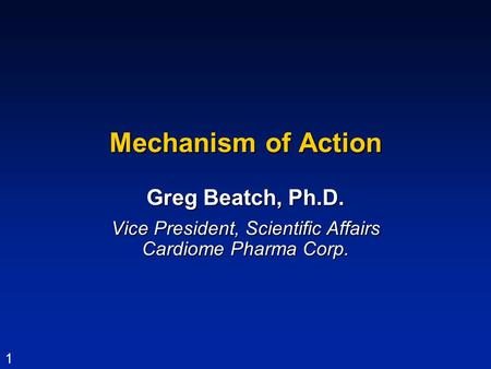 1 Mechanism of Action Greg Beatch, Ph.D. Vice President, Scientific Affairs Cardiome Pharma Corp.