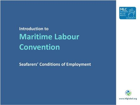 Introduction to Maritime Labour Convention Seafarers' Conditions of Employment www.itfglobal.org.