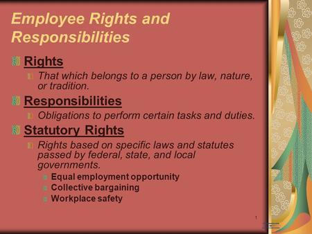 1 Employee Rights and Responsibilities Rights That which belongs to a person by law, nature, or tradition. Responsibilities Obligations to perform certain.