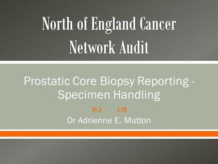  Prostatic Core Biopsy Reporting - Specimen Handling Dr Adrienne E. Mutton.