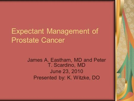 Expectant Management of Prostate Cancer James A. Eastham, MD and Peter T. Scardino, MD June 23, 2010 Presented by: K. Witzke, DO.