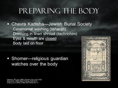 Preparing the Body  Chevra Kadisha—Jewish Burial Society Ceremonial washing (taharah) Dressing in linen shroud (tachrichim) Eyes & mouth are closed Body.