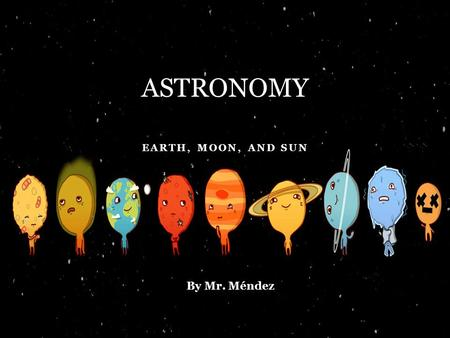 EARTH, MOON, AND SUN ASTRONOMY By Mr. Méndez. THE EARTH Nhala is studying the globe. She sees that the Earth has a __________ and __________ pole. The.