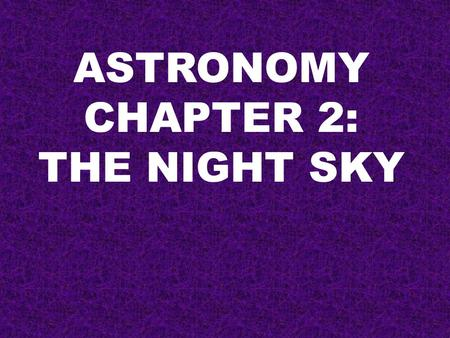 ASTRONOMY CHAPTER 2: THE NIGHT SKY. THE NIGHT SKY IS THE REST OF THE UNIVERSE AS SEEN FROM OUR PLANET. Beyond our atmosphere is empty space. Our planet.