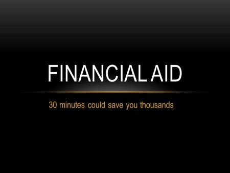 30 minutes could save you thousands FINANCIAL AID.