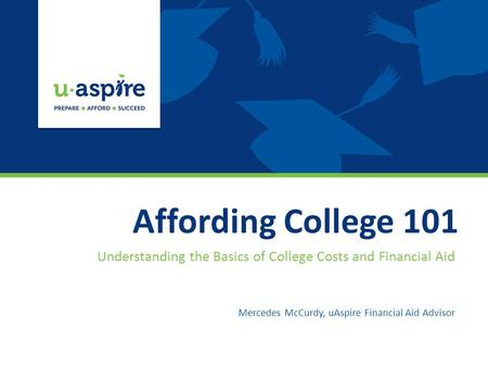 Affording College 101 Understanding the Basics of College Costs and Financial Aid Mercedes McCurdy, uAspire Financial Aid Advisor.
