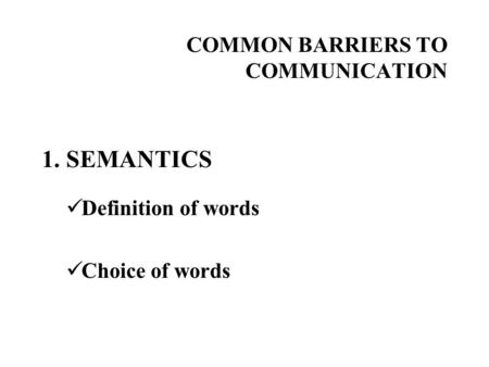 COMMON BARRIERS TO COMMUNICATION 1. SEMANTICS Definition of words Choice of words.