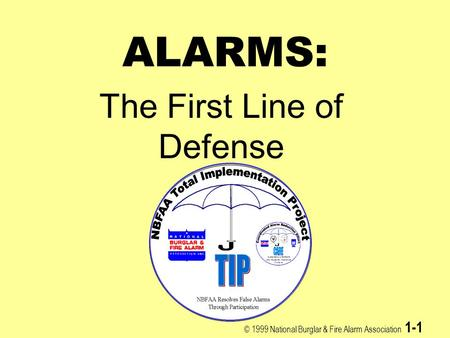 © 1999 National Burglar & Fire Alarm Association 1-1 ALARMS: The First Line of Defense.
