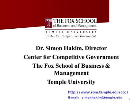 1 Center for Competitive Government Dr. Simon Hakim, Director Center for Competitive Government The Fox School of Business & Management Temple University.