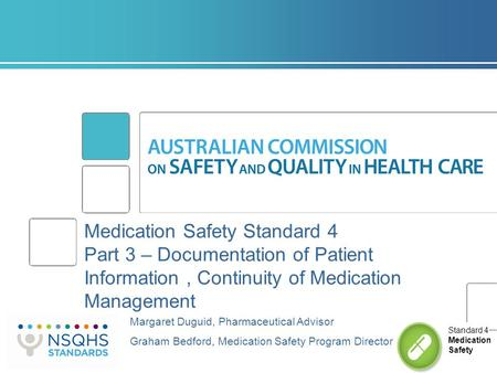 Medication Safety Standard 4 Part 3 – Documentation of Patient Information, Continuity of Medication Management Margaret Duguid, Pharmaceutical Advisor.