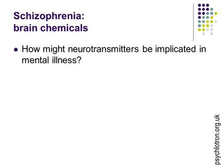 Psychlotron.org.uk Schizophrenia: brain chemicals How might neurotransmitters be implicated in mental illness?