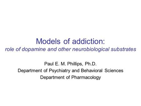 Models of addiction: role of dopamine and other neurobiological substrates Paul E. M. Phillips, Ph.D. Department of Psychiatry and Behavioral Sciences.