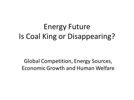 Energy Future Is Coal King or Disappearing? Global Competition, Energy Sources, Economic Growth and Human Welfare.